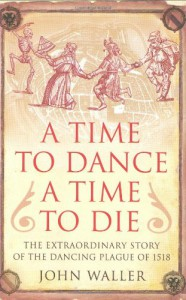 Book Cover A time to dance a time to die: the extraordinary story of the dancing plague of 1518