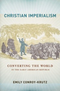 Christian Imperialism Converting the World in the Early American Republic