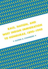 Book Cover Race, Nation, And West Indian Immigration to Honduras 1890-1940 by Glenn Chambers